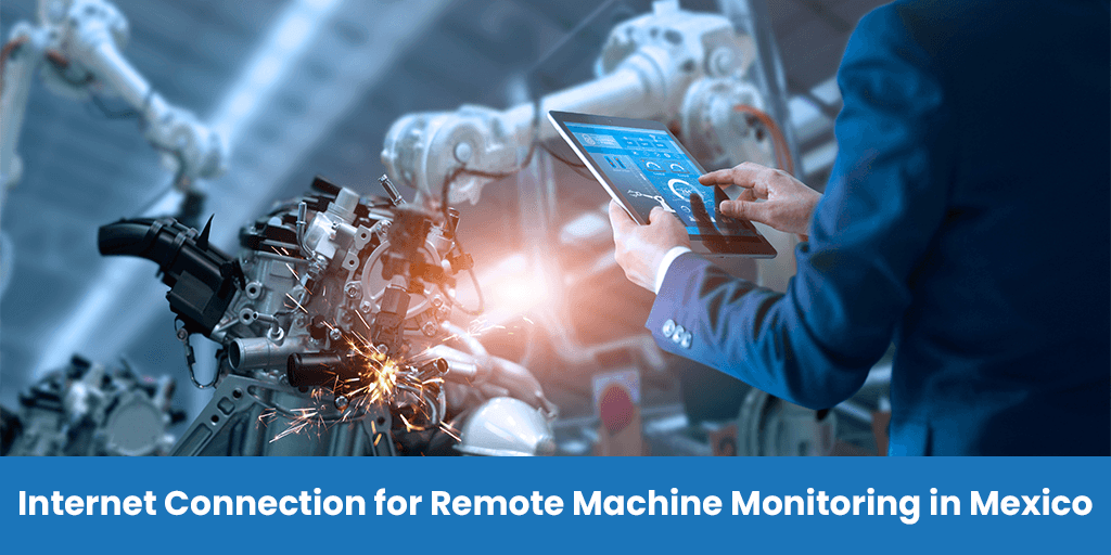 Internet Connectionfor Remote Machine Monitoring in Mexico